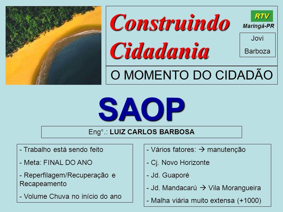 Construindo Cidadania Jovi Barboza O MOMENTO DO CIDADÃO RTV Maringá-PR SAOP Eng°.: LUIZ CARLOS BARBOSA - Trabalho está sendo feito - Meta: FINAL DO AN