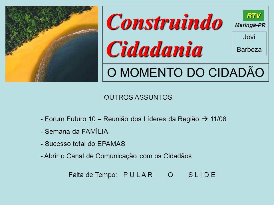 Construindo Cidadania Jovi Barboza O MOMENTO DO CIDADÃO RTV Maringá-PR OUTROS ASSUNTOS - Forum Futuro 10 – Reunião dos Líderes da Região 11/08 - Seman