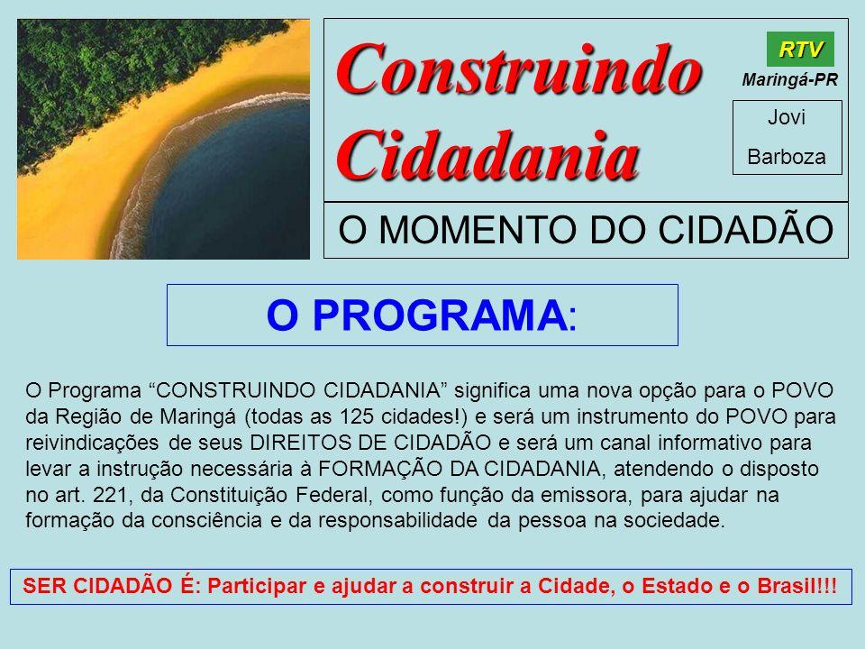 Construindo Cidadania Jovi Barboza O MOMENTO DO CIDADÃO RTV Maringá-PR O Programa CONSTRUINDO CIDADANIA significa uma nova opção para o POVO da Região