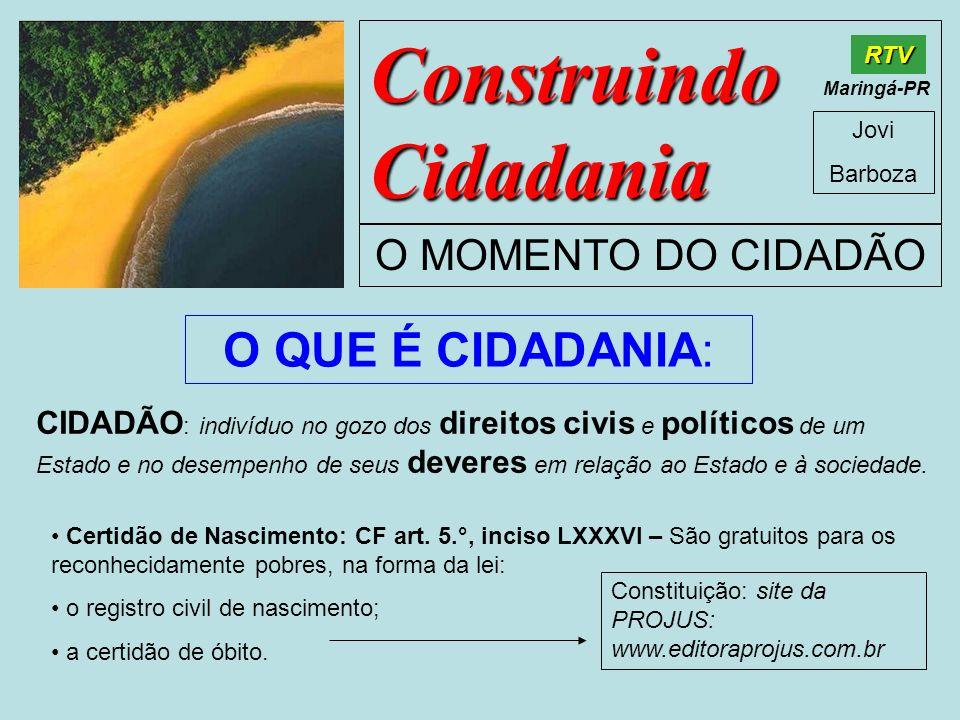 Construindo Cidadania Jovi Barboza O MOMENTO DO CIDADÃO RTV Maringá-PR O QUE É CIDADANIA: CIDADÃO : indivíduo no gozo dos direitos civis e políticos d