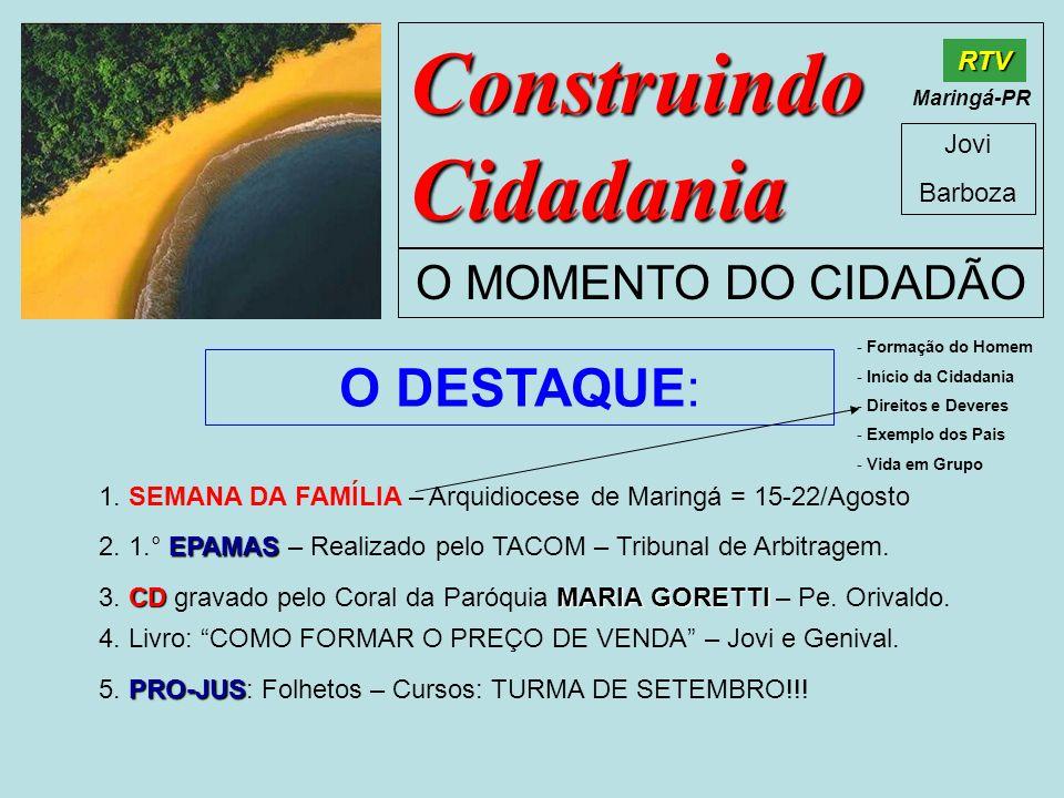 Construindo Cidadania Jovi Barboza O MOMENTO DO CIDADÃO RTV Maringá-PR O DESTAQUE: 1. SEMANA DA FAMÍLIA – Arquidiocese de Maringá = 15-22/Agosto EPAMA