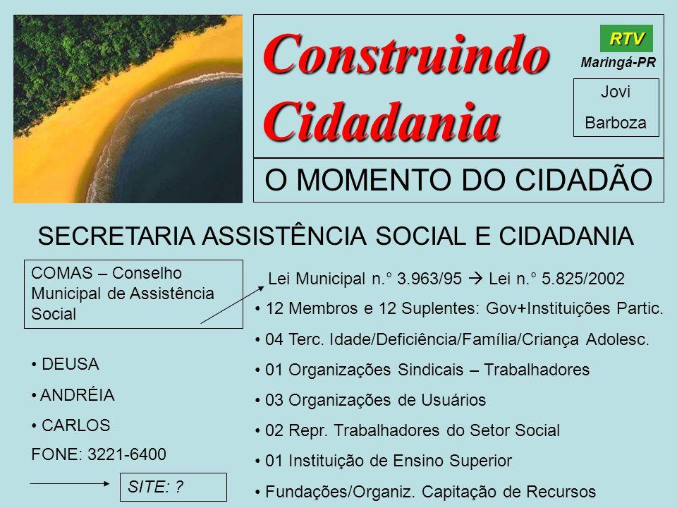 Construindo Cidadania Jovi Barboza O MOMENTO DO CIDADÃO RTV Maringá-PR SECRETARIA ASSISTÊNCIA SOCIAL E CIDADANIA DEUSA ANDRÉIA CARLOS COMAS – Conselho