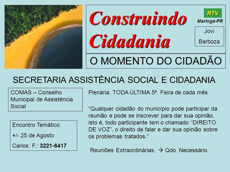 Construindo Cidadania Jovi Barboza O MOMENTO DO CIDADÃO RTV Maringá-PR SECRETARIA ASSISTÊNCIA SOCIAL E CIDADANIA COMAS – Conselho Municipal de Assistê