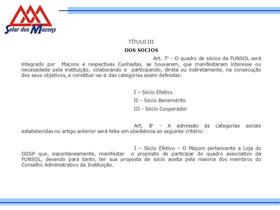 TÍTULO III DOS SOCIOS Art. 7° - O quadro de sócios da FUNSOL será integrado por Maçons e respectivas Cunhadas, se houverem, que manifestaram interesse