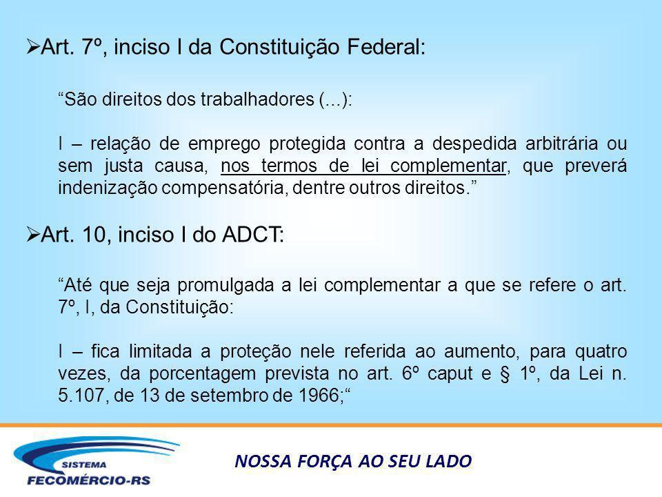 NOSSA FORÇA AO SEU LADO Conven ç ão n º 158 da OIT Ratificada em 1995 e Denunciada em 1996; Na época foi questionada a constitucionalidade e a auto- aplicabilidade da Convenção nº 158, esta foi a razão da denúncia; A própria OIT reconhece que a norma não é auto-aplicável; Foi editada em 1982, e apenas 24 países a ratificaram (na América Latina apenas a Venezula é signatária); Maioria dos signatários é país de quarto mundo como Bósnia, Camarões, Chipre, Eslovênia, Malavi e Uganda, o que gera dúvidas sobre seu efetivo cumprimento; França e Suécia são as exceções;