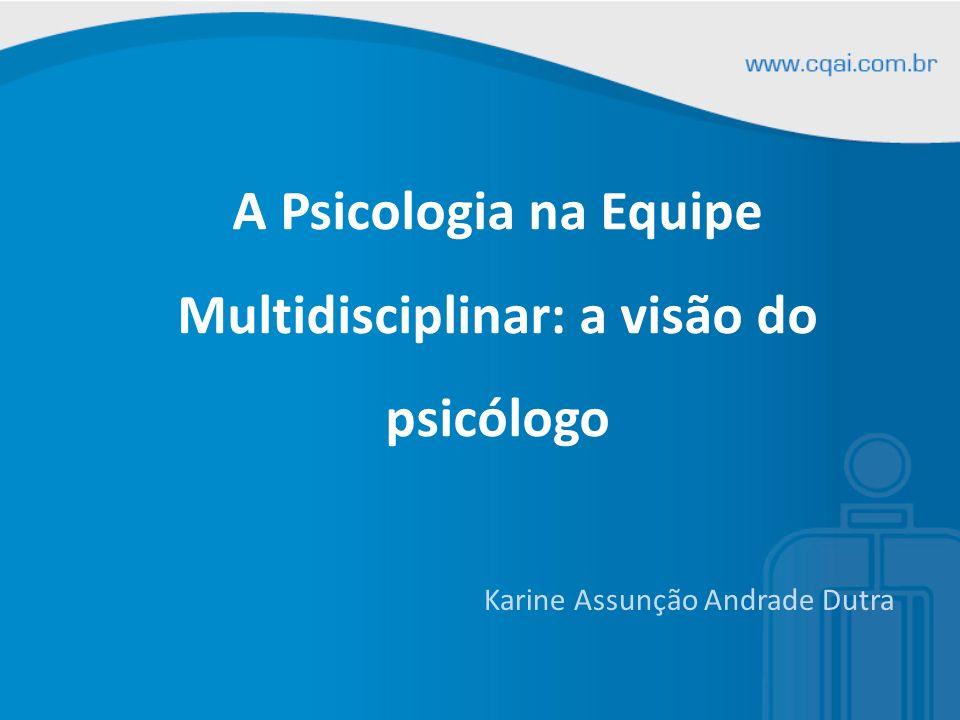 A Psicologia na Equipe Multidisciplinar: a visão do psicólogo Karine Assunção Andrade Dutra