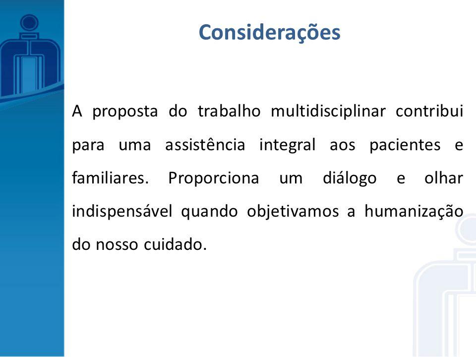 A proposta do trabalho multidisciplinar contribui para uma assistência integral aos pacientes e familiares. Proporciona um diálogo e olhar indispensáv