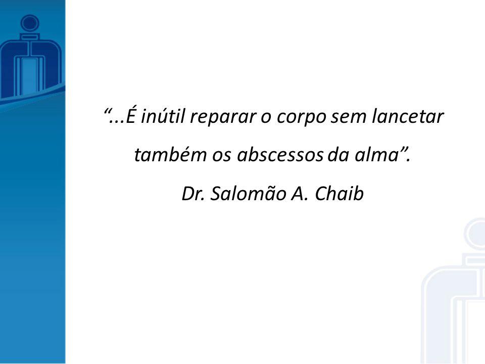 ...É inútil reparar o corpo sem lancetar também os abscessos da alma. Dr. Salomão A. Chaib