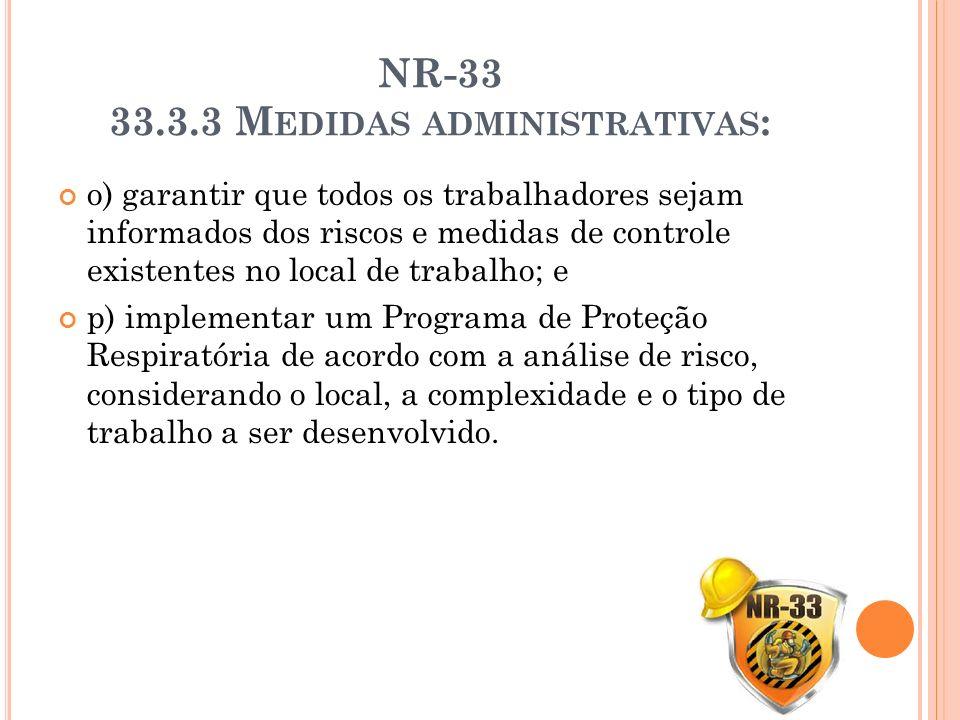 NR-33 33.3.3 M EDIDAS ADMINISTRATIVAS : o) garantir que todos os trabalhadores sejam informados dos riscos e medidas de controle existentes no local d