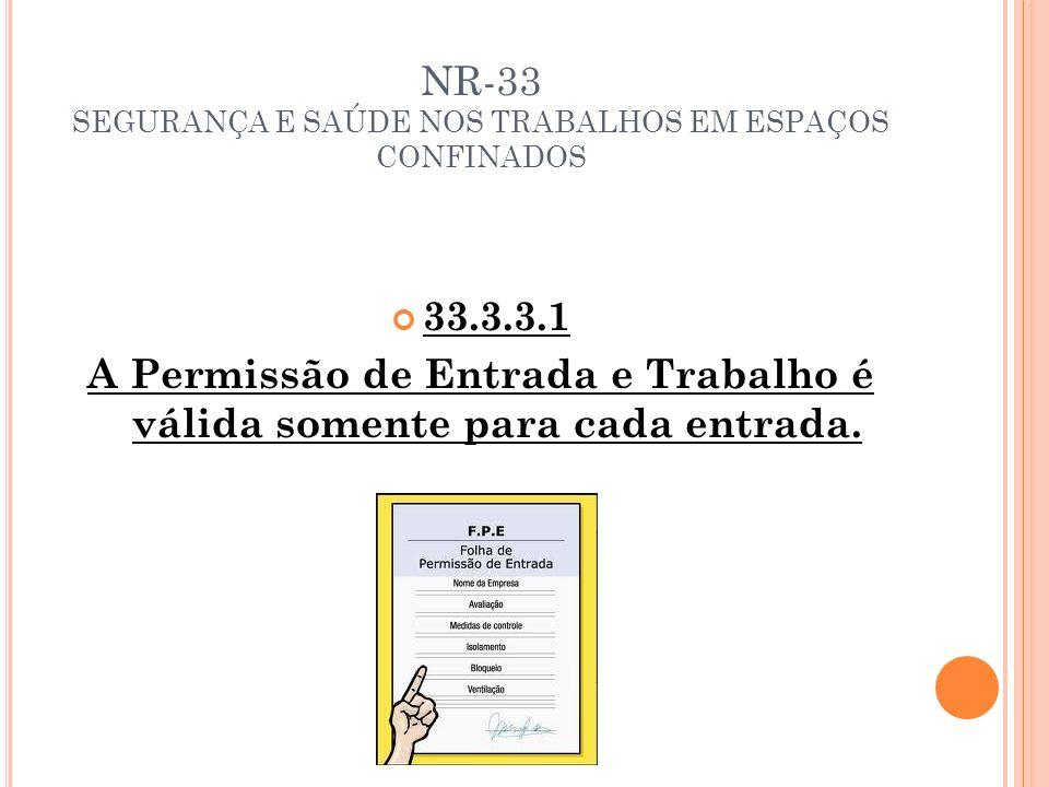 NR-33 SEGURANÇA E SAÚDE NOS TRABALHOS EM ESPAÇOS CONFINADOS 33.3.3.1 A Permissão de Entrada e Trabalho é válida somente para cada entrada.