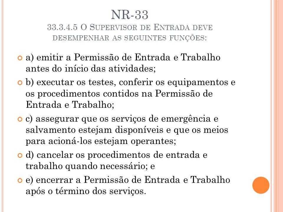 NR-33 33.3.4.5 O S UPERVISOR DE E NTRADA DEVE DESEMPENHAR AS SEGUINTES FUNÇÕES : a) emitir a Permissão de Entrada e Trabalho antes do início das ativi