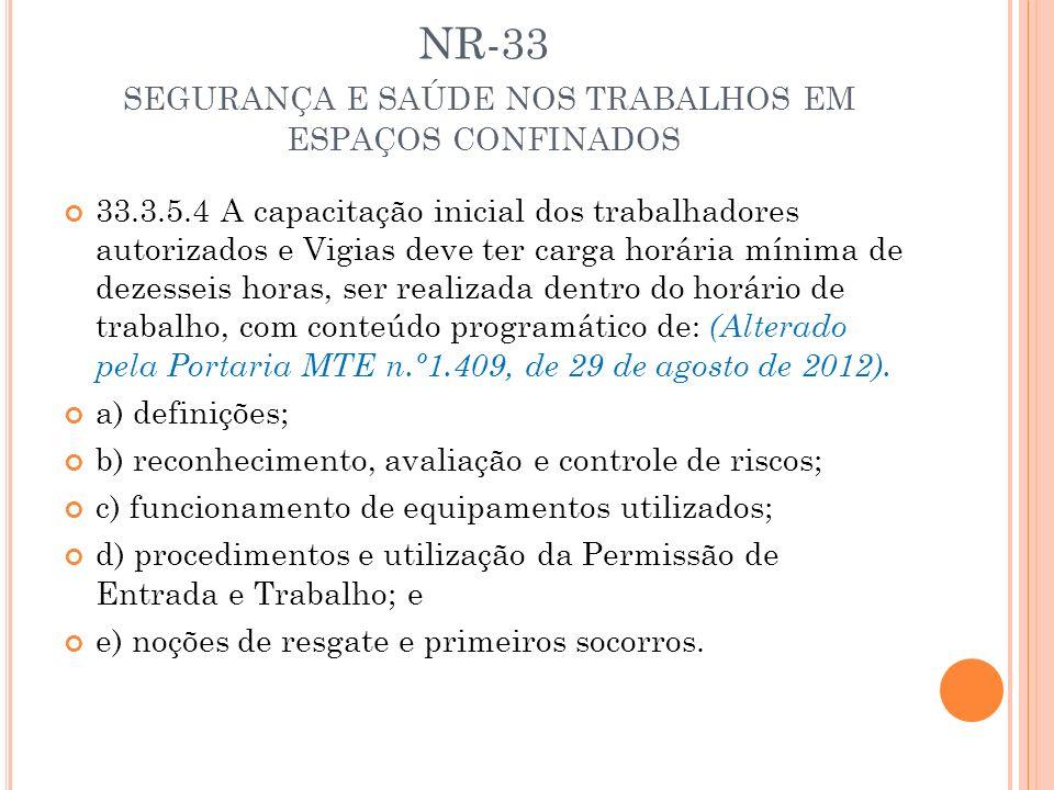 NR-33 SEGURANÇA E SAÚDE NOS TRABALHOS EM ESPAÇOS CONFINADOS 33.3.5.4 A capacitação inicial dos trabalhadores autorizados e Vigias deve ter carga horár