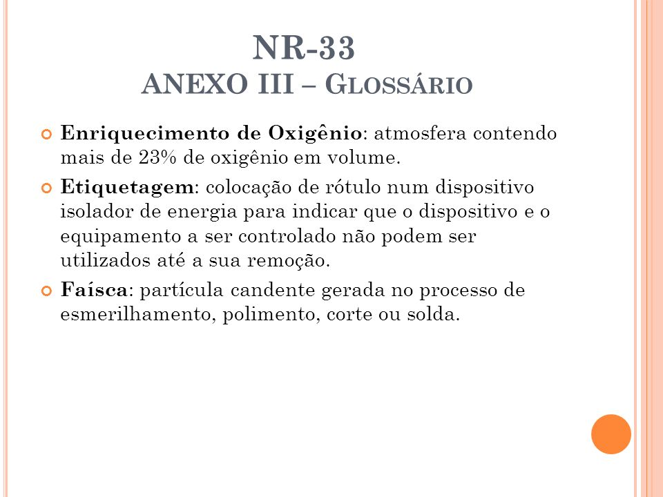 NR-33 ANEXO III – G LOSSÁRIO Enriquecimento de Oxigênio : atmosfera contendo mais de 23% de oxigênio em volume. Etiquetagem : colocação de rótulo num