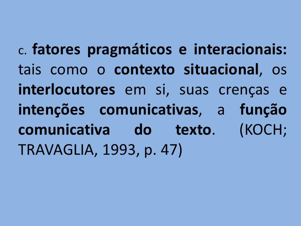 c. fatores pragmáticos e interacionais: tais como o contexto situacional, os interlocutores em si, suas crenças e intenções comunicativas, a função co