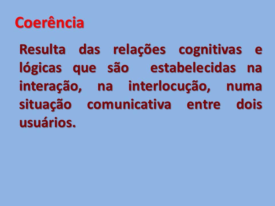 Coerência Resulta das relações cognitivas e lógicas que são estabelecidas na interação, na interlocução, numa situação comunicativa entre dois usuários.