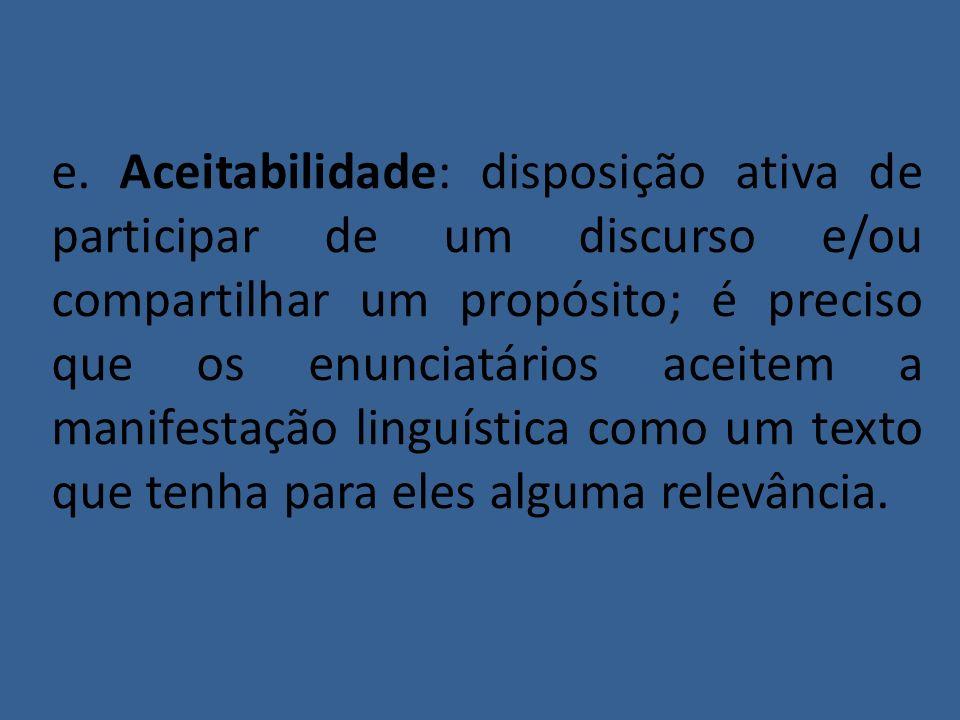 e. Aceitabilidade: disposição ativa de participar de um discurso e/ou compartilhar um propósito; é preciso que os enunciatários aceitem a manifestação