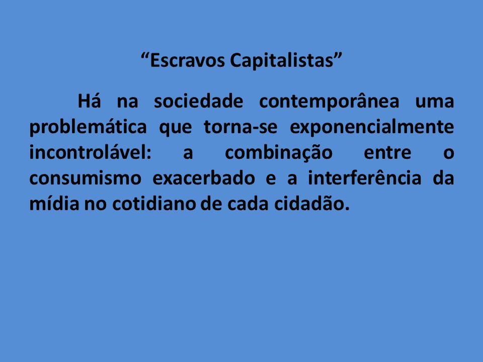Escravos Capitalistas Há na sociedade contemporânea uma problemática que torna-se exponencialmente incontrolável: a combinação entre o consumismo exacerbado e a interferência da mídia no cotidiano de cada cidadão.