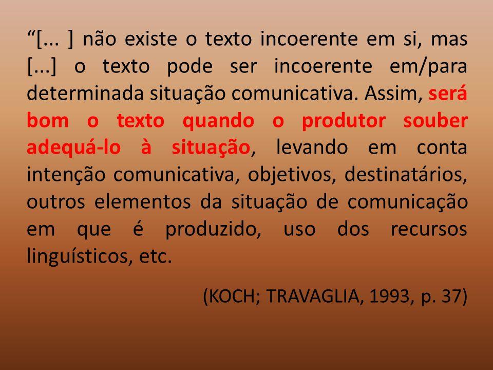 [... ] não existe o texto incoerente em si, mas [...] o texto pode ser incoerente em/para determinada situação comunicativa. Assim, será bom o texto q