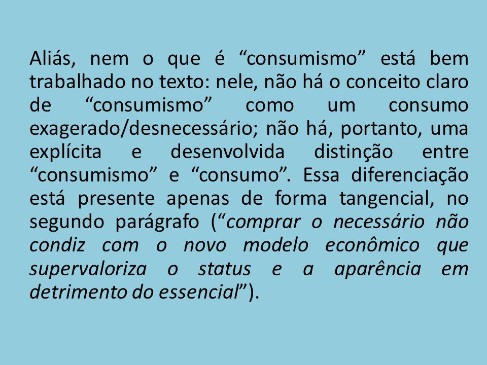 Aliás, nem o que é consumismo está bem trabalhado no texto: nele, não há o conceito claro de consumismo como um consumo exagerado/desnecessário; não há, portanto, uma explícita e desenvolvida distinção entre consumismo e consumo.