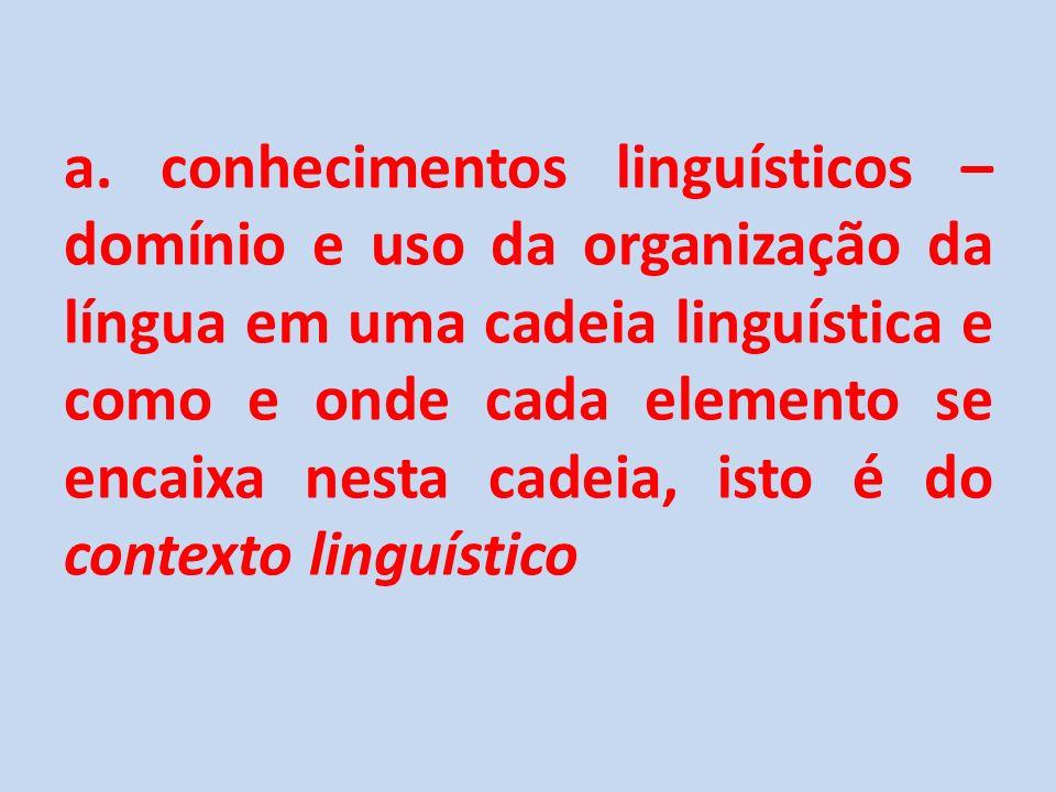 a. conhecimentos linguísticos – domínio e uso da organização da língua em uma cadeia linguística e como e onde cada elemento se encaixa nesta cadeia,