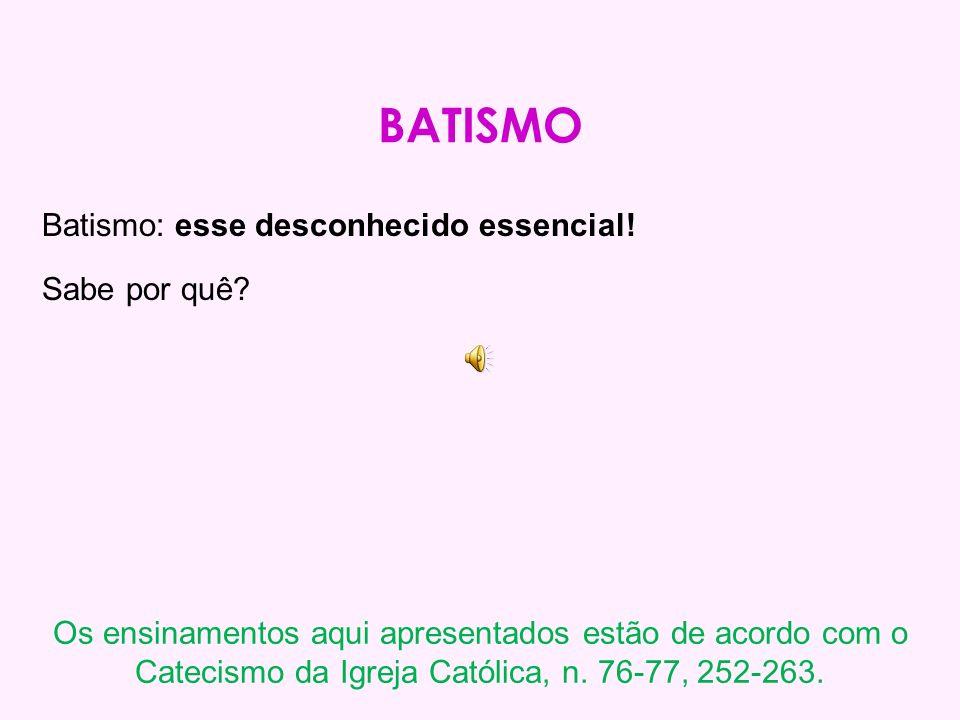 BATISMO Batismo: esse desconhecido essencial.Sabe por quê.