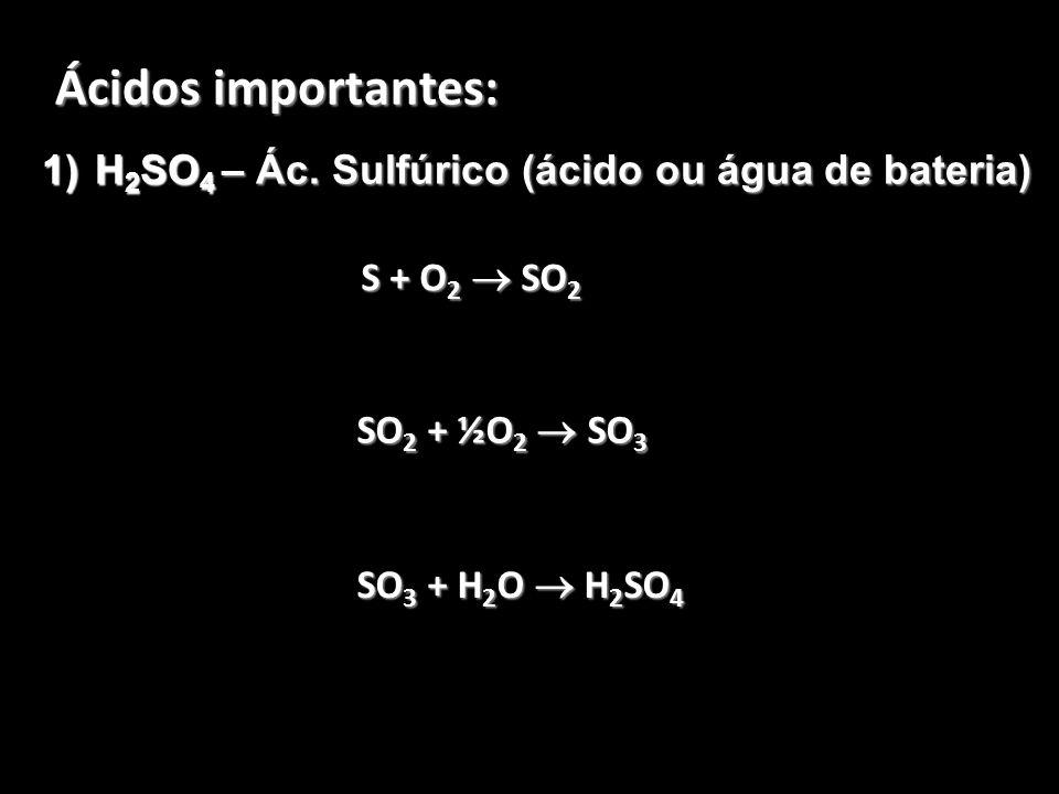 Ácidos importantes: 1)H 2 SO 4 – Ác. Sulfúrico (ácido ou água de bateria) S + O 2 SO 2 SO 2 + ½O 2 SO 3 SO 3 + H 2 O H 2 SO 4