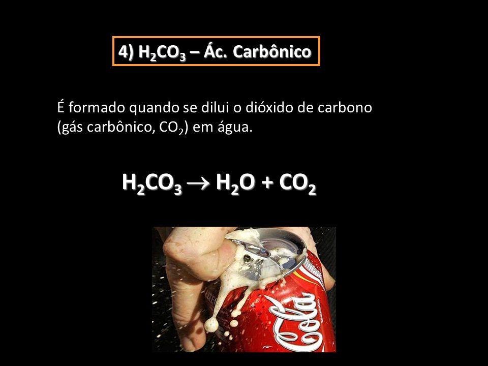 4) H 2 CO 3 – Ác. Carbônico É formado quando se dilui o dióxido de carbono (gás carbônico, CO 2 ) em água. H 2 CO 3 H 2 O + CO 2