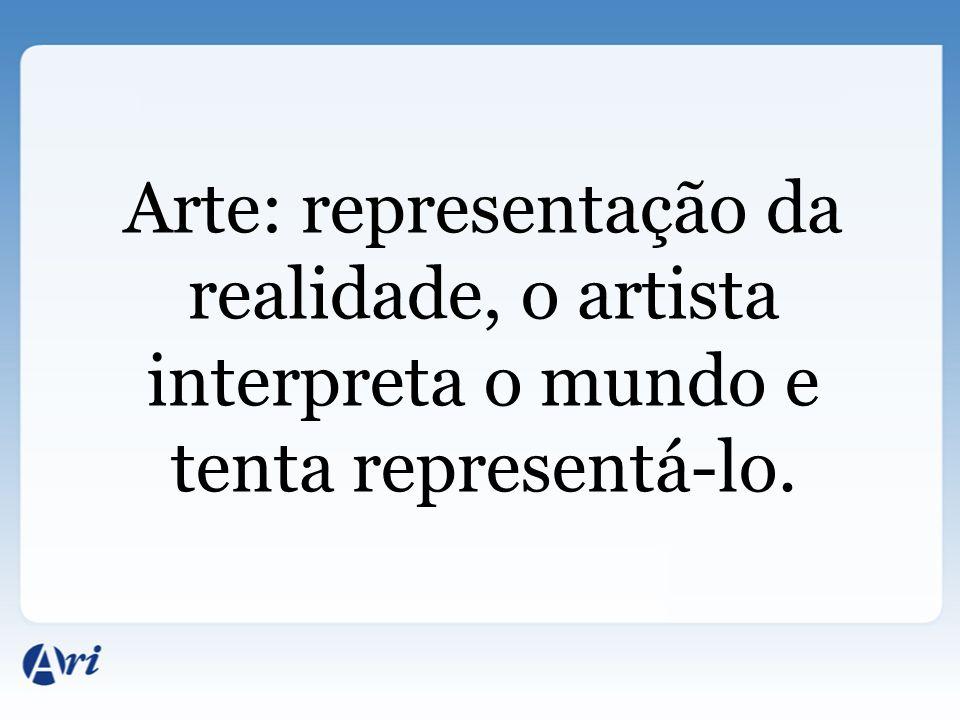 Arte: representação da realidade, o artista interpreta o mundo e tenta representá-lo.