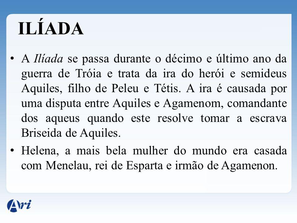 ILÍADA A Ilíada se passa durante o décimo e último ano da guerra de Tróia e trata da ira do herói e semideus Aquiles, filho de Peleu e Tétis. A ira é