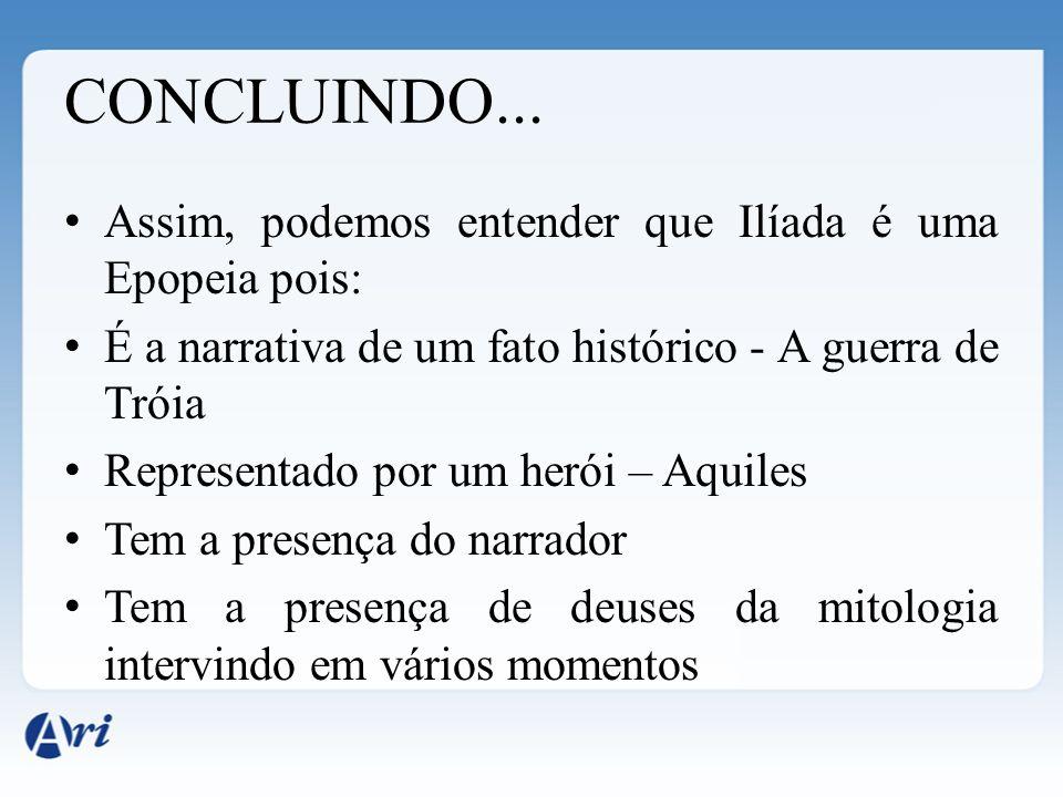 CONCLUINDO... Assim, podemos entender que Ilíada é uma Epopeia pois: É a narrativa de um fato histórico - A guerra de Tróia Representado por um herói