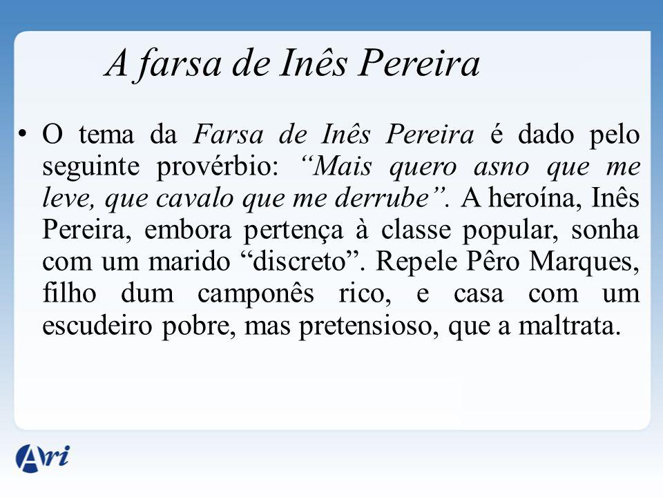 O tema da Farsa de Inês Pereira é dado pelo seguinte provérbio: Mais quero asno que me leve, que cavalo que me derrube. A heroína, Inês Pereira, embor