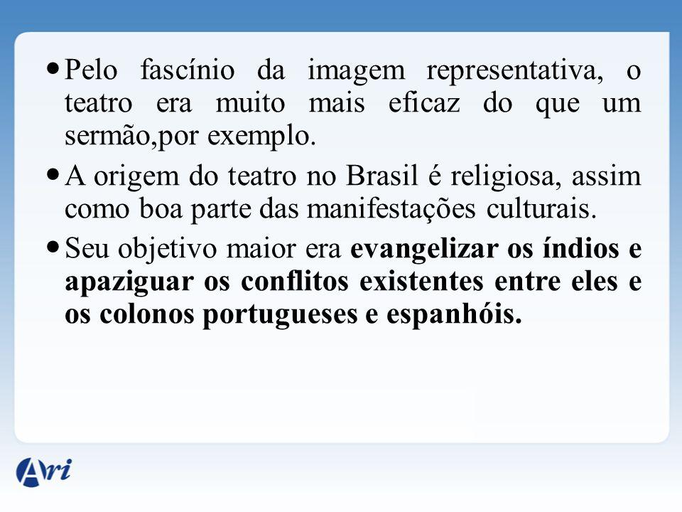Pelo fascínio da imagem representativa, o teatro era muito mais eficaz do que um sermão,por exemplo. A origem do teatro no Brasil é religiosa, assim c