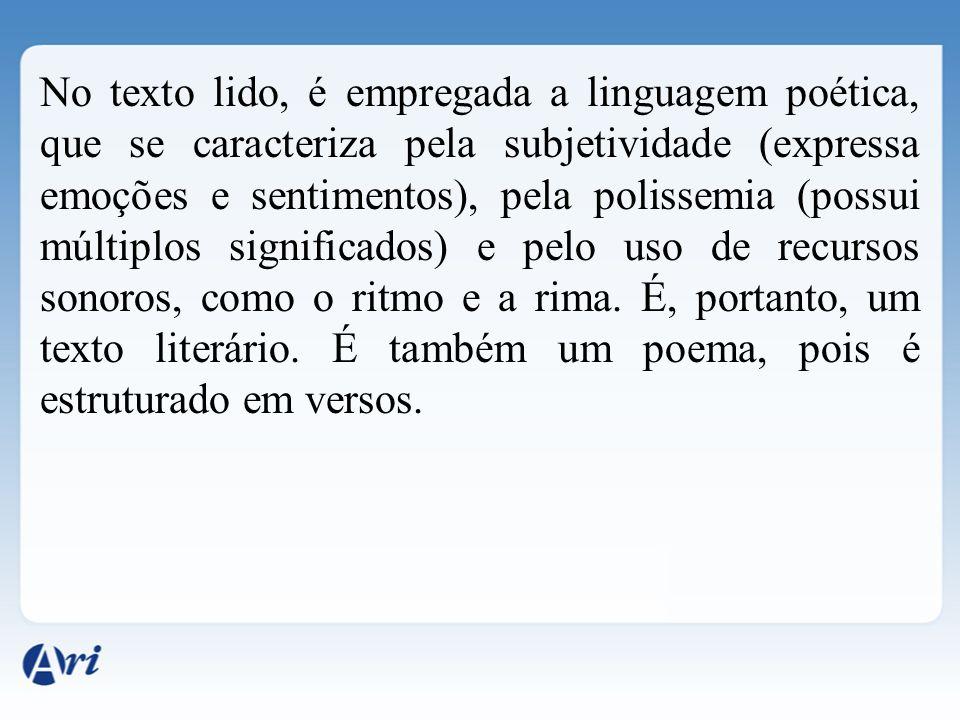 No texto lido, é empregada a linguagem poética, que se caracteriza pela subjetividade (expressa emoções e sentimentos), pela polissemia (possui múltip