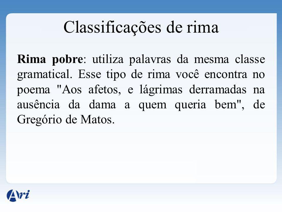 Classificações de rima Rima pobre: utiliza palavras da mesma classe gramatical. Esse tipo de rima você encontra no poema