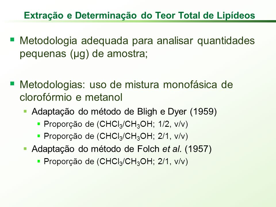 Extração e Determinação do Teor Total de Lipídeos Metodologia adequada para analisar quantidades pequenas (µg) de amostra; Metodologias: uso de mistura monofásica de clorofórmio e metanol Adaptação do método de Bligh e Dyer (1959) Proporção de (CHCl 3 /CH 3 OH; 1/2, v/v) Proporção de (CHCl 3 /CH 3 OH; 2/1, v/v) Adaptação do método de Folch et al.