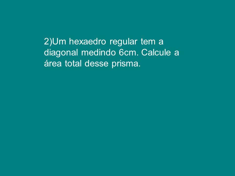 2)Um hexaedro regular tem a diagonal medindo 6cm. Calcule a área total desse prisma.