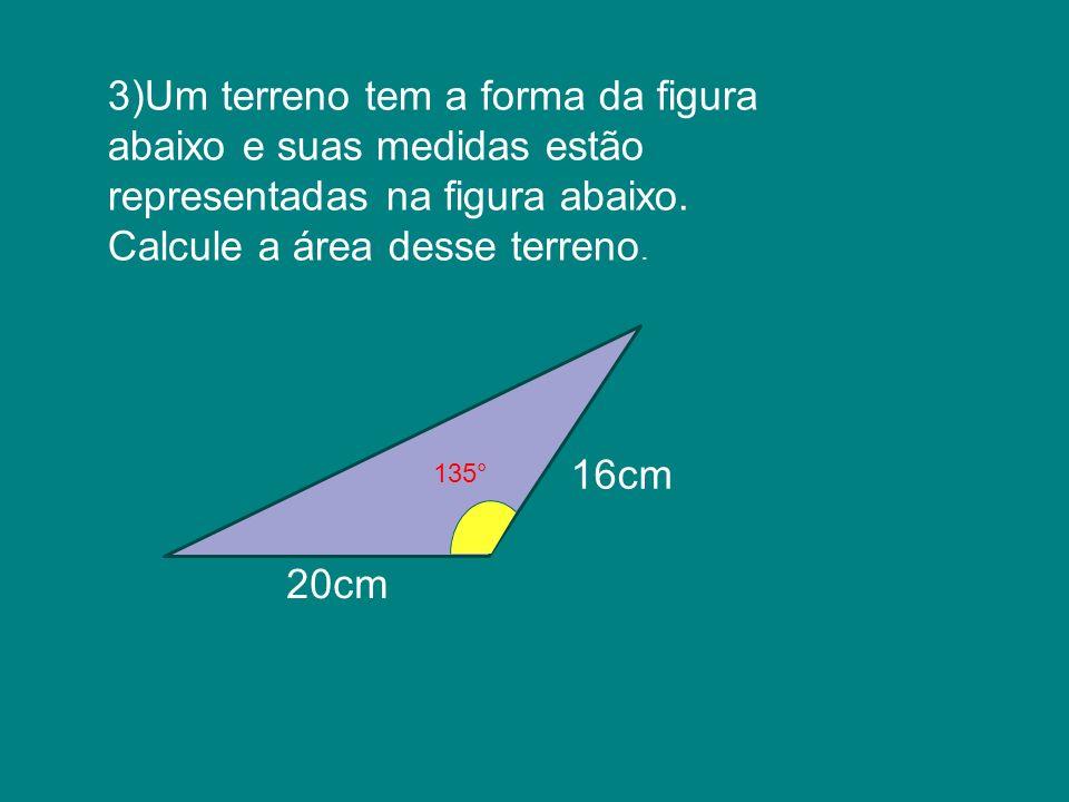 3)Um terreno tem a forma da figura abaixo e suas medidas estão representadas na figura abaixo. Calcule a área desse terreno. 135° 16cm 20cm