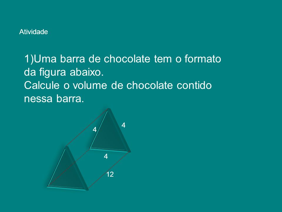 Atividade 1)Uma barra de chocolate tem o formato da figura abaixo. Calcule o volume de chocolate contido nessa barra. 4 4 4 12