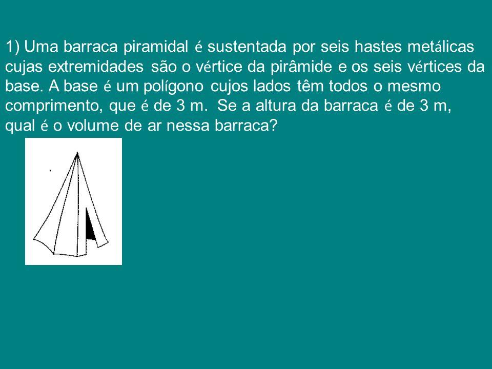 1) Uma barraca piramidal é sustentada por seis hastes met á licas cujas extremidades são o v é rtice da pirâmide e os seis v é rtices da base. A base