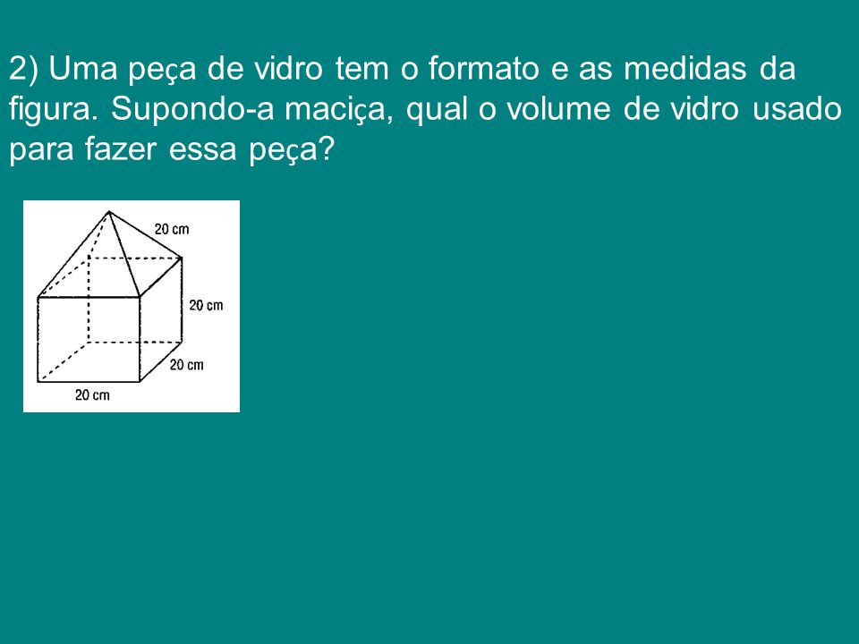 2) Uma pe ç a de vidro tem o formato e as medidas da figura. Supondo-a maci ç a, qual o volume de vidro usado para fazer essa pe ç a?
