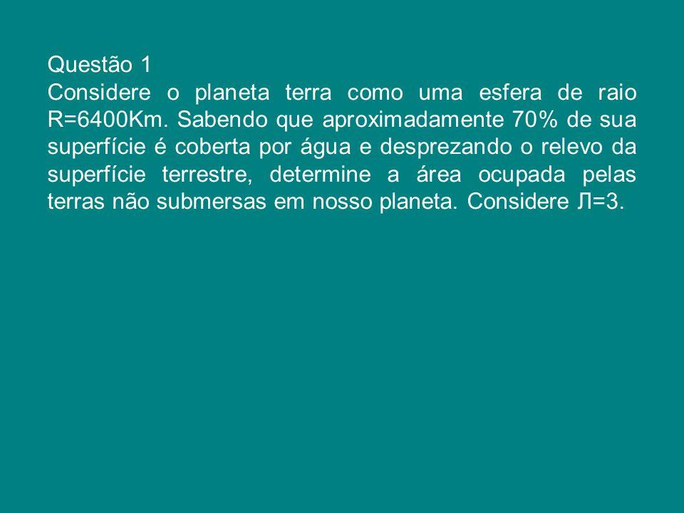 Questão 1 Considere o planeta terra como uma esfera de raio R=6400Km. Sabendo que aproximadamente 70% de sua superfície é coberta por água e desprezan
