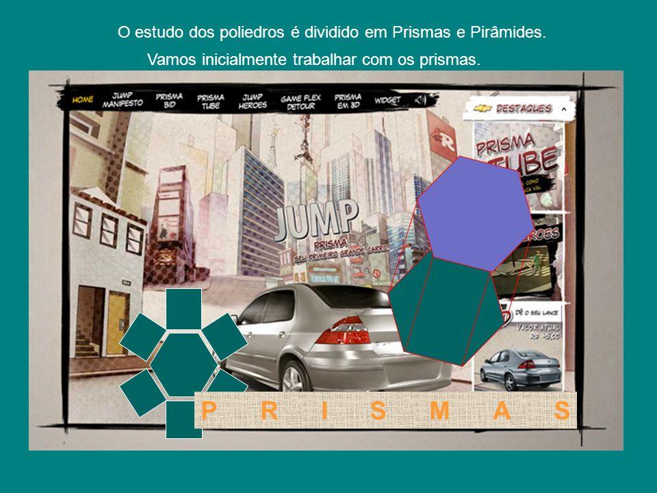 PRISMAS O estudo dos poliedros é dividido em Prismas e Pirâmides. Vamos inicialmente trabalhar com os prismas.