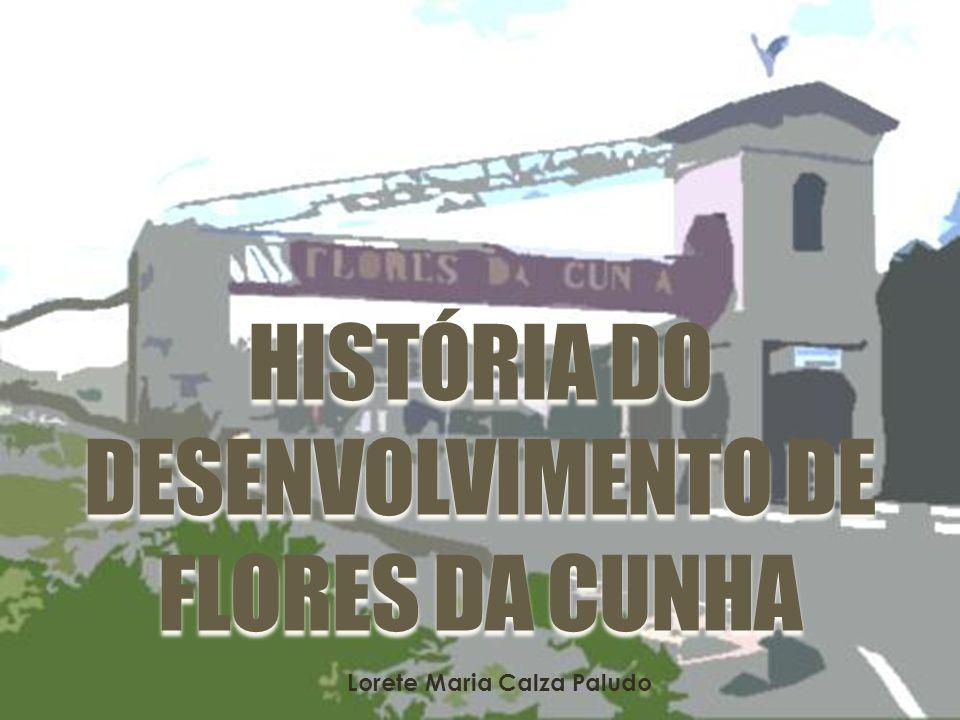 HISTÓRIA DO DESENVOLVIMENTO DE FLORES DA CUNHA Lorete Maria Calza Paludo