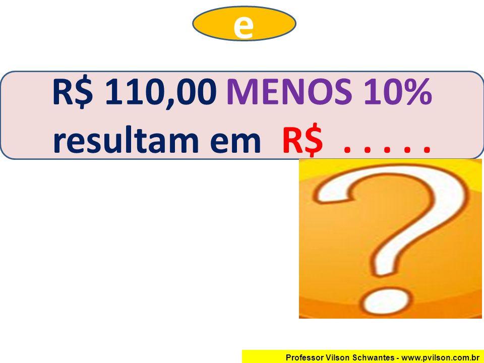 Professor Vilson Schwantes - www.pvilson.com.br R$ 110,00 MENOS 10% resultam em R$..... e