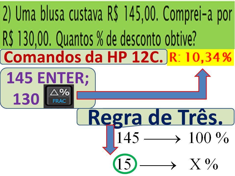 Comandos da HP 12C. 145 ENTER; 130 Regra de Três.