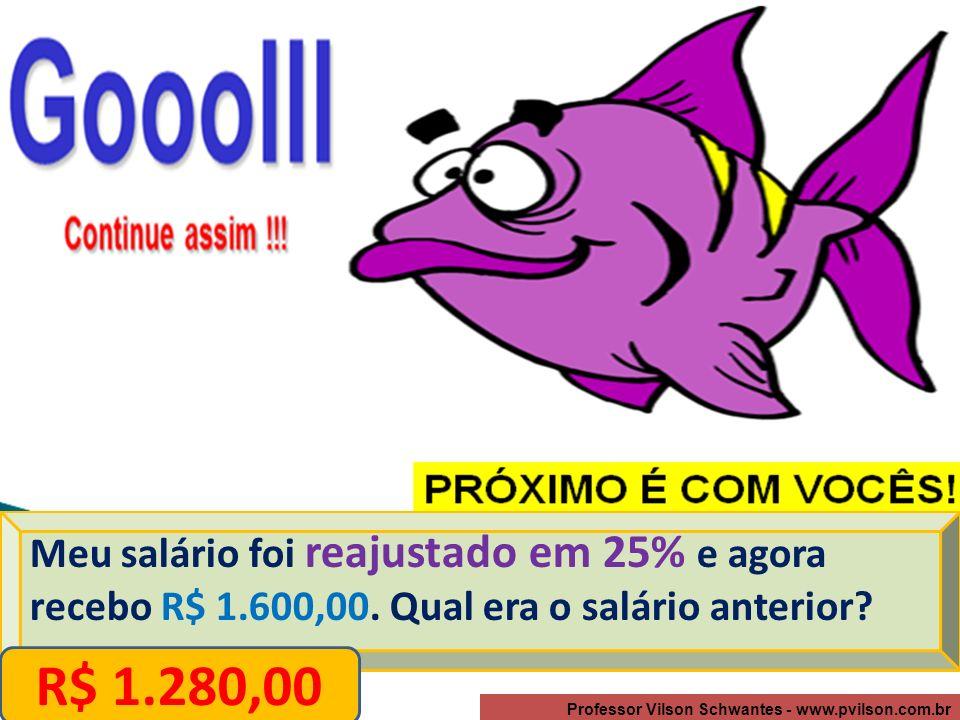 Professor Vilson Schwantes - www.pvilson.com.br Meu salário foi reajustado em 25% e agora recebo R$ 1.600,00.
