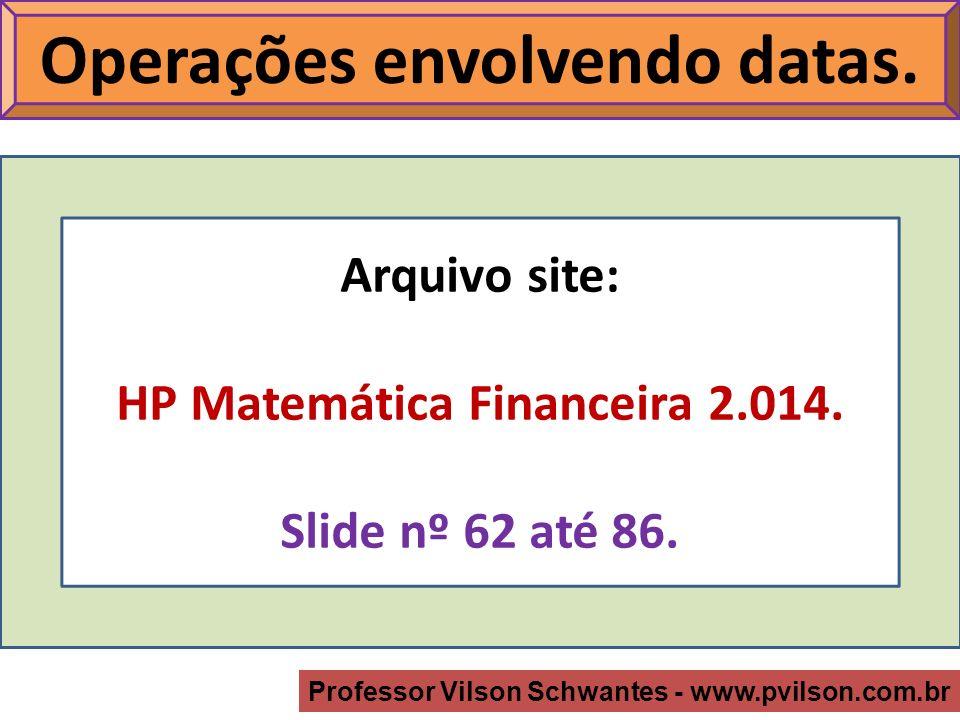 Professor Vilson Schwantes - www.pvilson.com.br Arquivo site: HP Matemática Financeira 2.014.