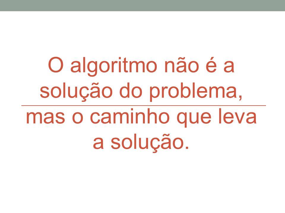 O algoritmo não é a solução do problema, mas o caminho que leva a solução.