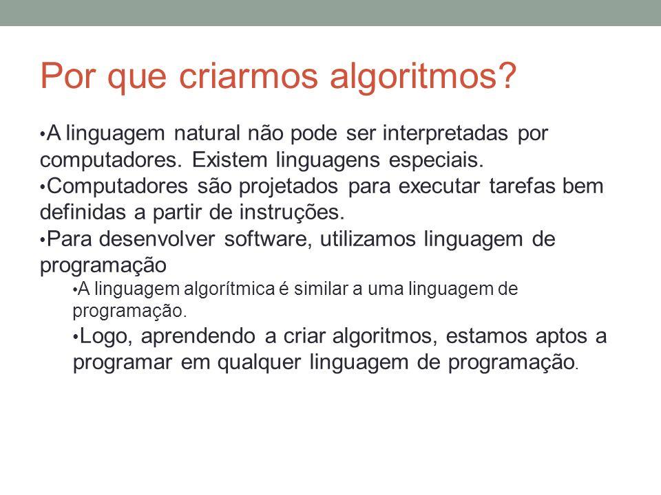 Por que criarmos algoritmos? A linguagem natural não pode ser interpretadas por computadores. Existem linguagens especiais. Computadores são projetado