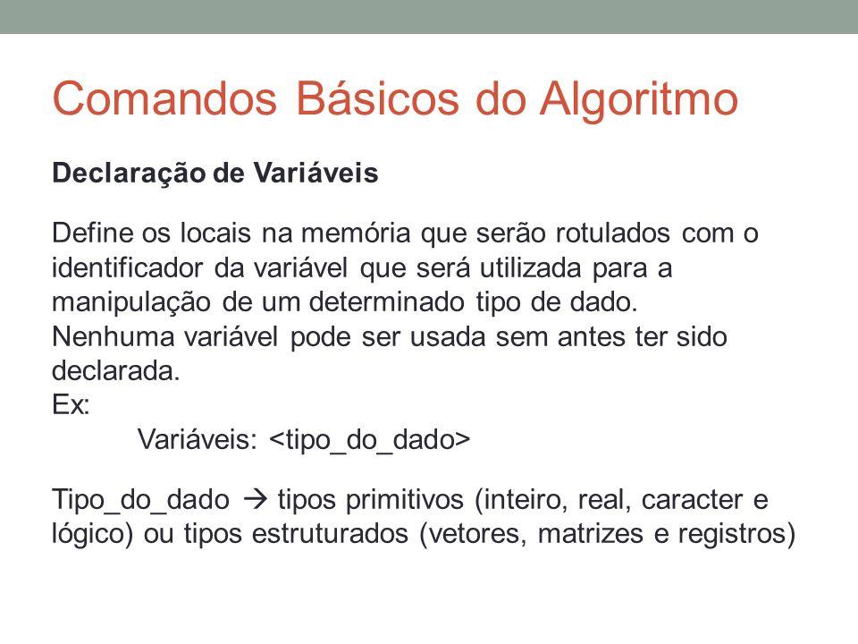Comandos Básicos do Algoritmo Declaração de Variáveis Define os locais na memória que serão rotulados com o identificador da variável que será utiliza